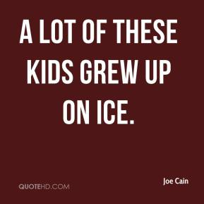 Joe Cain  - A lot of these kids grew up on ice.
