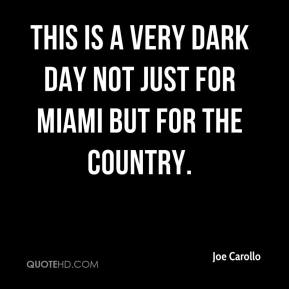 Joe Carollo  - This is a very dark day not just for Miami but for the country.