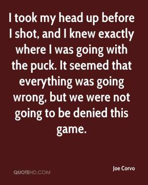 I took my head up before I shot, and I knew exactly where I was going with the puck. It seemed that everything was going wrong, but we were not going to be denied this game.