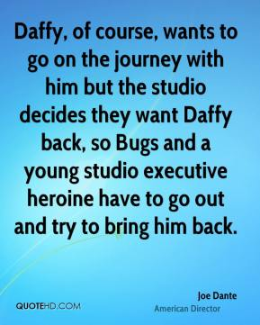 Joe Dante - Daffy, of course, wants to go on the journey with him but the studio decides they want Daffy back, so Bugs and a young studio executive heroine have to go out and try to bring him back.