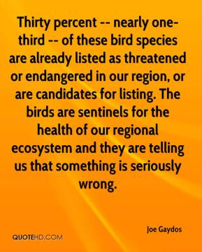 Joe Gaydos  - Thirty percent -- nearly one-third -- of these bird species are already listed as threatened or endangered in our region, or are candidates for listing. The birds are sentinels for the health of our regional ecosystem and they are telling us that something is seriously wrong.