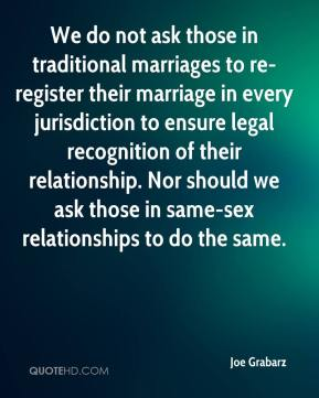 We do not ask those in traditional marriages to re-register their marriage in every jurisdiction to ensure legal recognition of their relationship. Nor should we ask those in same-sex relationships to do the same.