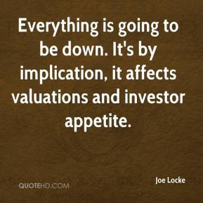 Joe Locke  - Everything is going to be down. It's by implication, it affects valuations and investor appetite.