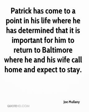 Joe Mullany  - Patrick has come to a point in his life where he has determined that it is important for him to return to Baltimore where he and his wife call home and expect to stay.