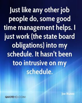 Joe Nunez  - Just like any other job people do, some good time management helps. I just work (the state board obligations) into my schedule. It hasn't been too intrusive on my schedule.