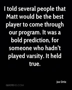 Joe Ortiz  - I told several people that Matt would be the best player to come through our program. It was a bold prediction, for someone who hadn't played varsity. It held true.