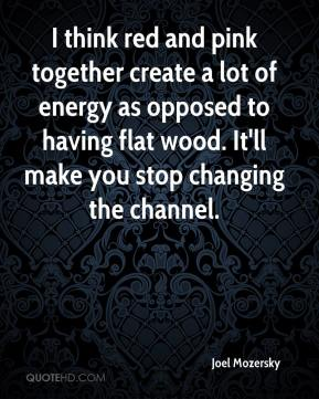 Joel Mozersky  - I think red and pink together create a lot of energy as opposed to having flat wood. It'll make you stop changing the channel.