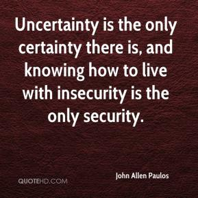 John Allen Paulos  - Uncertainty is the only certainty there is, and knowing how to live with insecurity is the only security.