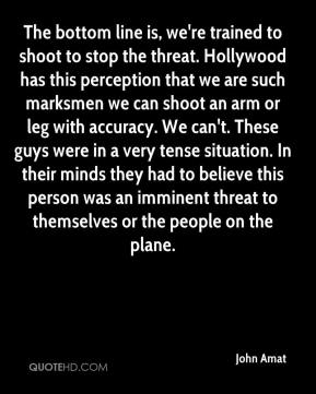 John Amat  - The bottom line is, we're trained to shoot to stop the threat. Hollywood has this perception that we are such marksmen we can shoot an arm or leg with accuracy. We can't. These guys were in a very tense situation. In their minds they had to believe this person was an imminent threat to themselves or the people on the plane.