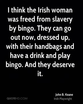 John B. Keane - I think the Irish woman was freed from slavery by bingo. They can go out now, dressed up, with their handbags and have a drink and play bingo. And they deserve it.