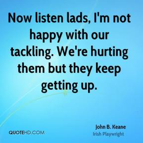 John B. Keane - Now listen lads, I'm not happy with our tackling. We're hurting them but they keep getting up.