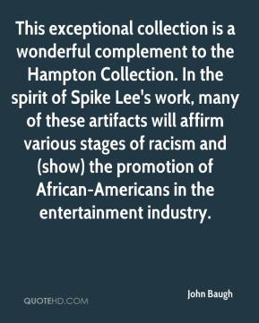 John Baugh  - This exceptional collection is a wonderful complement to the Hampton Collection. In the spirit of Spike Lee's work, many of these artifacts will affirm various stages of racism and (show) the promotion of African-Americans in the entertainment industry.