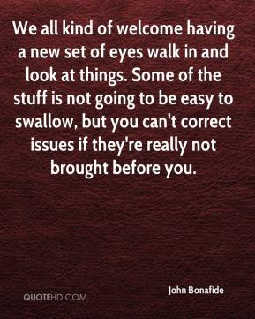 John Bonafide  - We all kind of welcome having a new set of eyes walk in and look at things. Some of the stuff is not going to be easy to swallow, but you can't correct issues if they're really not brought before you.
