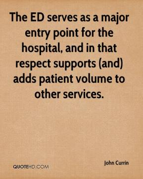 John Currin  - The ED serves as a major entry point for the hospital, and in that respect supports (and) adds patient volume to other services.