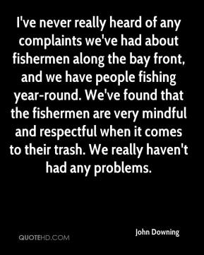 John Downing  - I've never really heard of any complaints we've had about fishermen along the bay front, and we have people fishing year-round. We've found that the fishermen are very mindful and respectful when it comes to their trash. We really haven't had any problems.