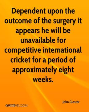John Gloster  - Dependent upon the outcome of the surgery it appears he will be unavailable for competitive international cricket for a period of approximately eight weeks.