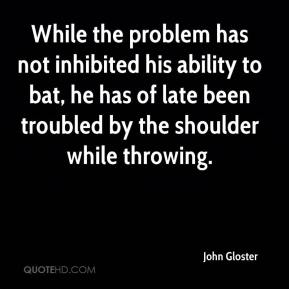 John Gloster  - While the problem has not inhibited his ability to bat, he has of late been troubled by the shoulder while throwing.