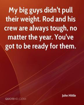 John Hittle  - My big guys didn't pull their weight. Rod and his crew are always tough, no matter the year. You've got to be ready for them.