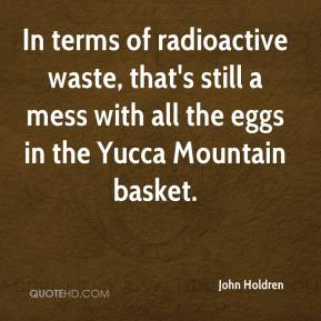 John Holdren  - In terms of radioactive waste, that's still a mess with all the eggs in the Yucca Mountain basket.