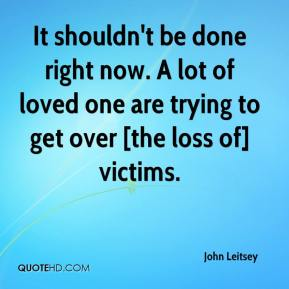 John Leitsey  - It shouldn't be done right now. A lot of loved one are trying to get over [the loss of] victims.