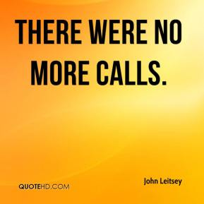 John Leitsey  - There were no more calls.
