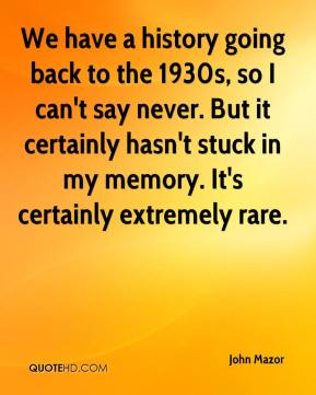 John Mazor  - We have a history going back to the 1930s, so I can't say never. But it certainly hasn't stuck in my memory. It's certainly extremely rare.