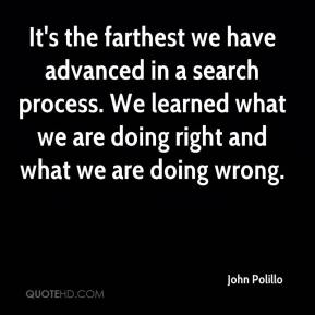 John Polillo  - It's the farthest we have advanced in a search process. We learned what we are doing right and what we are doing wrong.