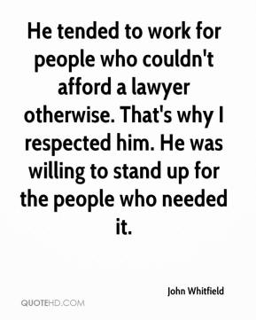 John Whitfield  - He tended to work for people who couldn't afford a lawyer otherwise. That's why I respected him. He was willing to stand up for the people who needed it.