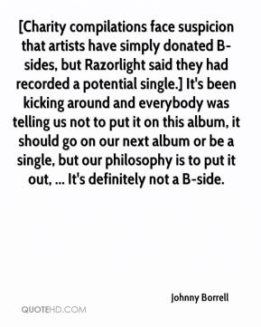 Johnny Borrell  - [Charity compilations face suspicion that artists have simply donated B-sides, but Razorlight said they had recorded a potential single.] It's been kicking around and everybody was telling us not to put it on this album, it should go on our next album or be a single, but our philosophy is to put it out, ... It's definitely not a B-side.