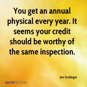 Jon Grolinger  - You get an annual physical every year. It seems your credit should be worthy of the same inspection.