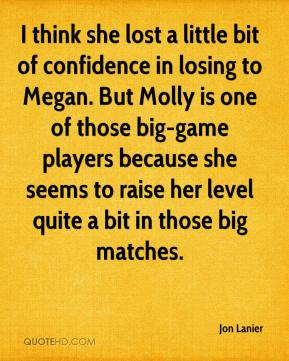 Jon Lanier  - I think she lost a little bit of confidence in losing to Megan. But Molly is one of those big-game players because she seems to raise her level quite a bit in those big matches.