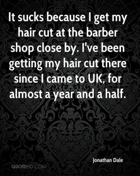 Jonathan Dale  - It sucks because I get my hair cut at the barber shop close by. I've been getting my hair cut there since I came to UK, for almost a year and a half.