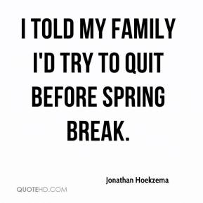 Jonathan Hoekzema  - I told my family I'd try to quit before spring break.