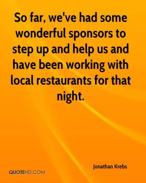 Jonathan Krebs  - So far, we've had some wonderful sponsors to step up and help us and have been working with local restaurants for that night.