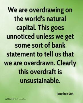 Jonathan Loh  - We are overdrawing on the world's natural capital. This goes unnoticed unless we get some sort of bank statement to tell us that we are overdrawn. Clearly this overdraft is unsustainable.