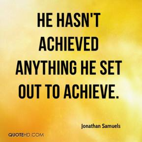 Jonathan Samuels  - He hasn't achieved anything he set out to achieve.