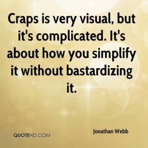 Jonathan Webb  - Craps is very visual, but it's complicated. It's about how you simplify it without bastardizing it.