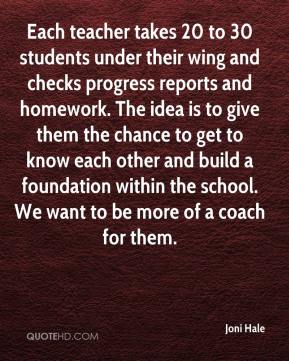 Joni Hale  - Each teacher takes 20 to 30 students under their wing and checks progress reports and homework. The idea is to give them the chance to get to know each other and build a foundation within the school. We want to be more of a coach for them.