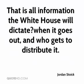 Jordan Stoick  - That is all information the White House will dictate?when it goes out, and who gets to distribute it.