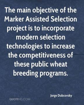Jorge Dubcovsky  - The main objective of the Marker Assisted Selection project is to incorporate modern selection technologies to increase the competitiveness of these public wheat breeding programs.