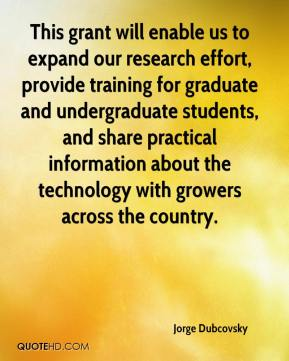 Jorge Dubcovsky  - This grant will enable us to expand our research effort, provide training for graduate and undergraduate students, and share practical information about the technology with growers across the country.