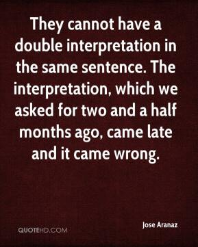 Jose Aranaz  - They cannot have a double interpretation in the same sentence. The interpretation, which we asked for two and a half months ago, came late and it came wrong.