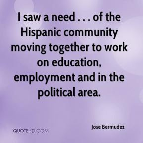 Jose Bermudez  - I saw a need . . . of the Hispanic community moving together to work on education, employment and in the political area.