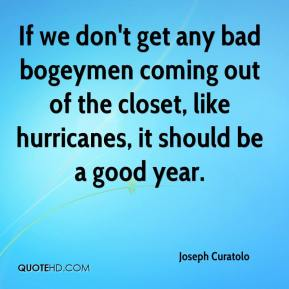 Joseph Curatolo  - If we don't get any bad bogeymen coming out of the closet, like hurricanes, it should be a good year.