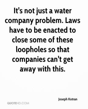 Joseph Kotran  - It's not just a water company problem. Laws have to be enacted to close some of these loopholes so that companies can't get away with this.
