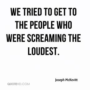Joseph McKevitt  - We tried to get to the people who were screaming the loudest.