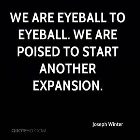 Joseph Winter  - We are eyeball to eyeball. We are poised to start another expansion.