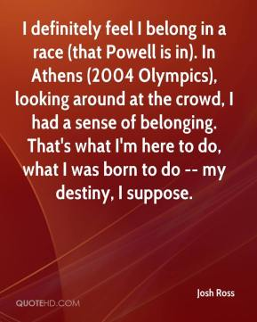 Josh Ross  - I definitely feel I belong in a race (that Powell is in). In Athens (2004 Olympics), looking around at the crowd, I had a sense of belonging. That's what I'm here to do, what I was born to do -- my destiny, I suppose.