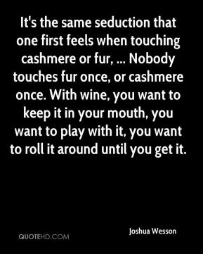 Joshua Wesson  - It's the same seduction that one first feels when touching cashmere or fur, ... Nobody touches fur once, or cashmere once. With wine, you want to keep it in your mouth, you want to play with it, you want to roll it around until you get it.