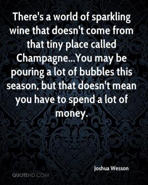 Joshua Wesson  - There's a world of sparkling wine that doesn't come from that tiny place called Champagne...You may be pouring a lot of bubbles this season, but that doesn't mean you have to spend a lot of money.